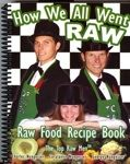 How We All Went RAW: Raw Food Recipe Book, by Charles Nungesser, George Nungesser, and Coralanne Nungesser.